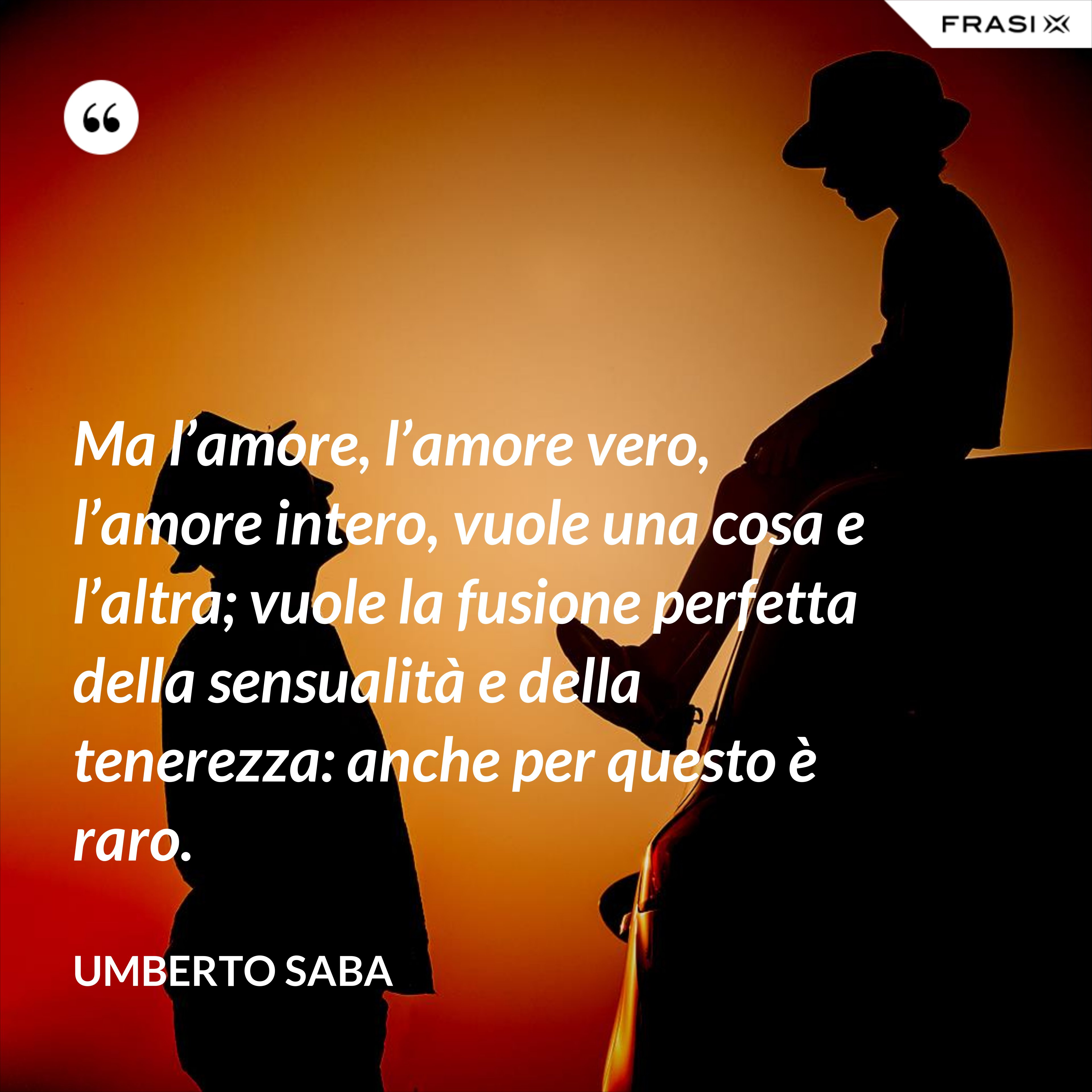 Ma l'amore, l'amore vero, l'amore intero, vuole una cosa e l'altra; vuole la fusione perfetta della sensualità e della tenerezza: anche per questo è raro. - Umberto Saba