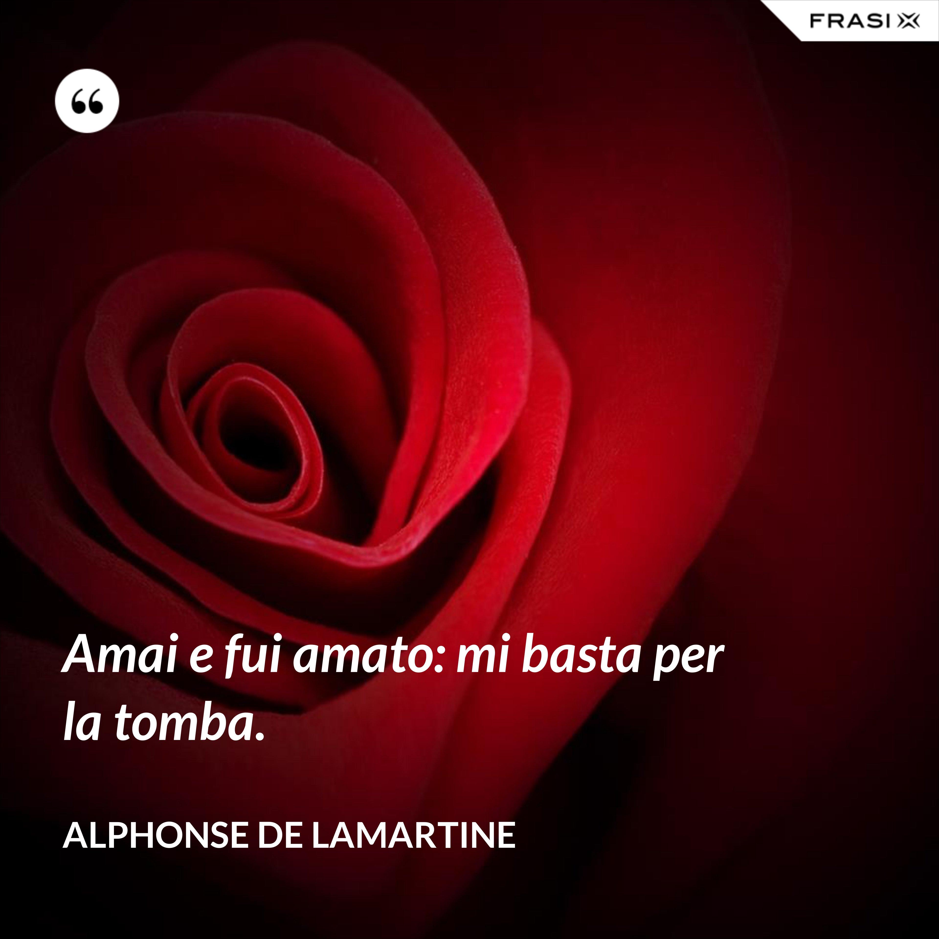 Amai e fui amato: mi basta per la tomba. - Alphonse de Lamartine