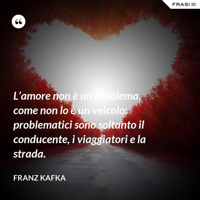 L'amore non è un problema, come non lo è un veicolo: problematici sono soltanto il conducente, i viaggiatori e la strada. - Franz Kafka