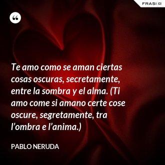 Te amo como se aman ciertas cosas oscuras, secretamente, entre la sombra y el alma. (Ti amo come si amano certe cose oscure, segretamente, tra l'ombra e l'anima.) - Pablo Neruda