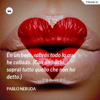 En un beso, sabrás todo lo que he callado. (Con un bacio, saprai tutto quello che non ho detto.) - Pablo Neruda