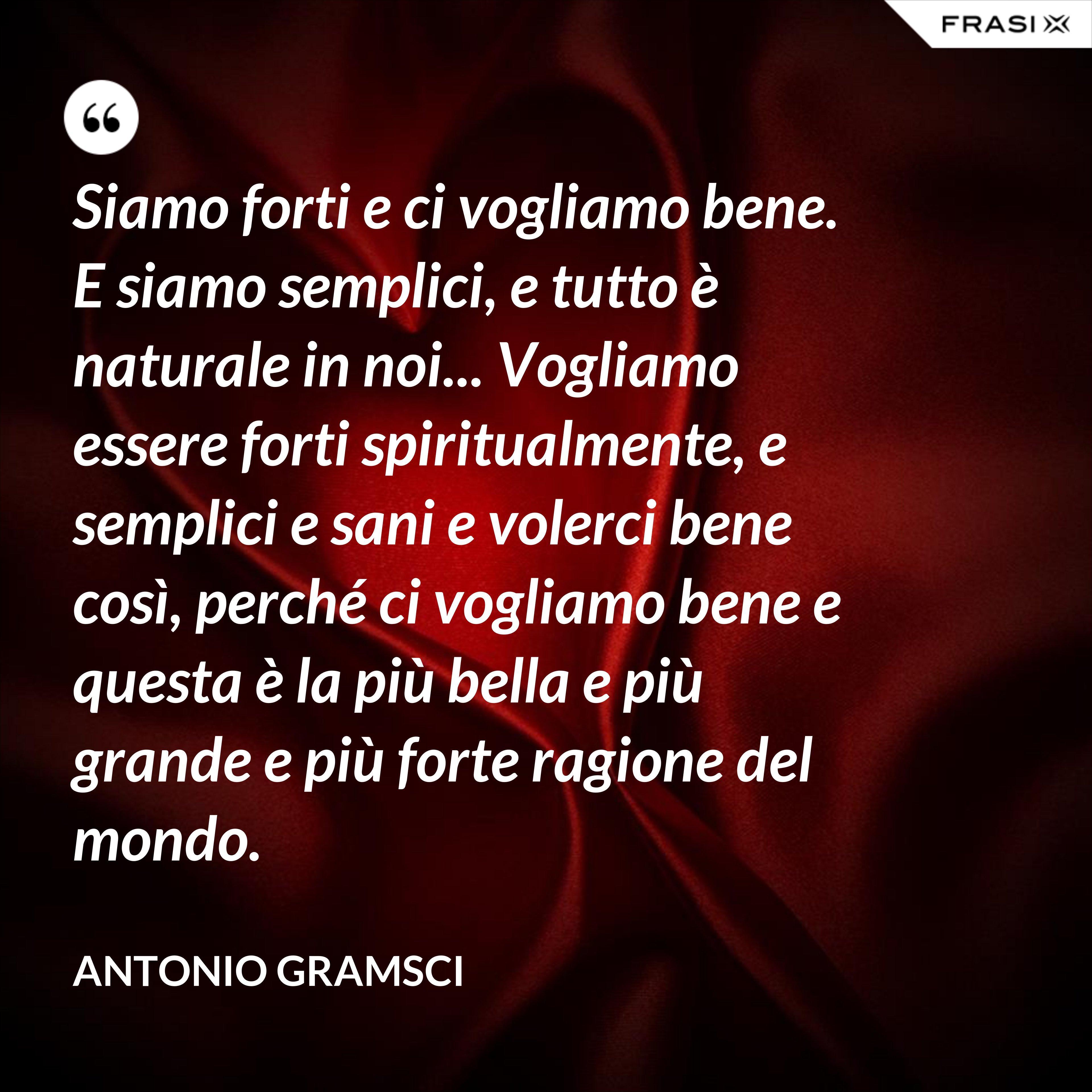 Siamo forti e ci vogliamo bene. E siamo semplici, e tutto è naturale in noi... Vogliamo essere forti spiritualmente, e semplici e sani e volerci bene così, perché ci vogliamo bene e questa è la più bella e più grande e più forte ragione del mondo. - Antonio Gramsci