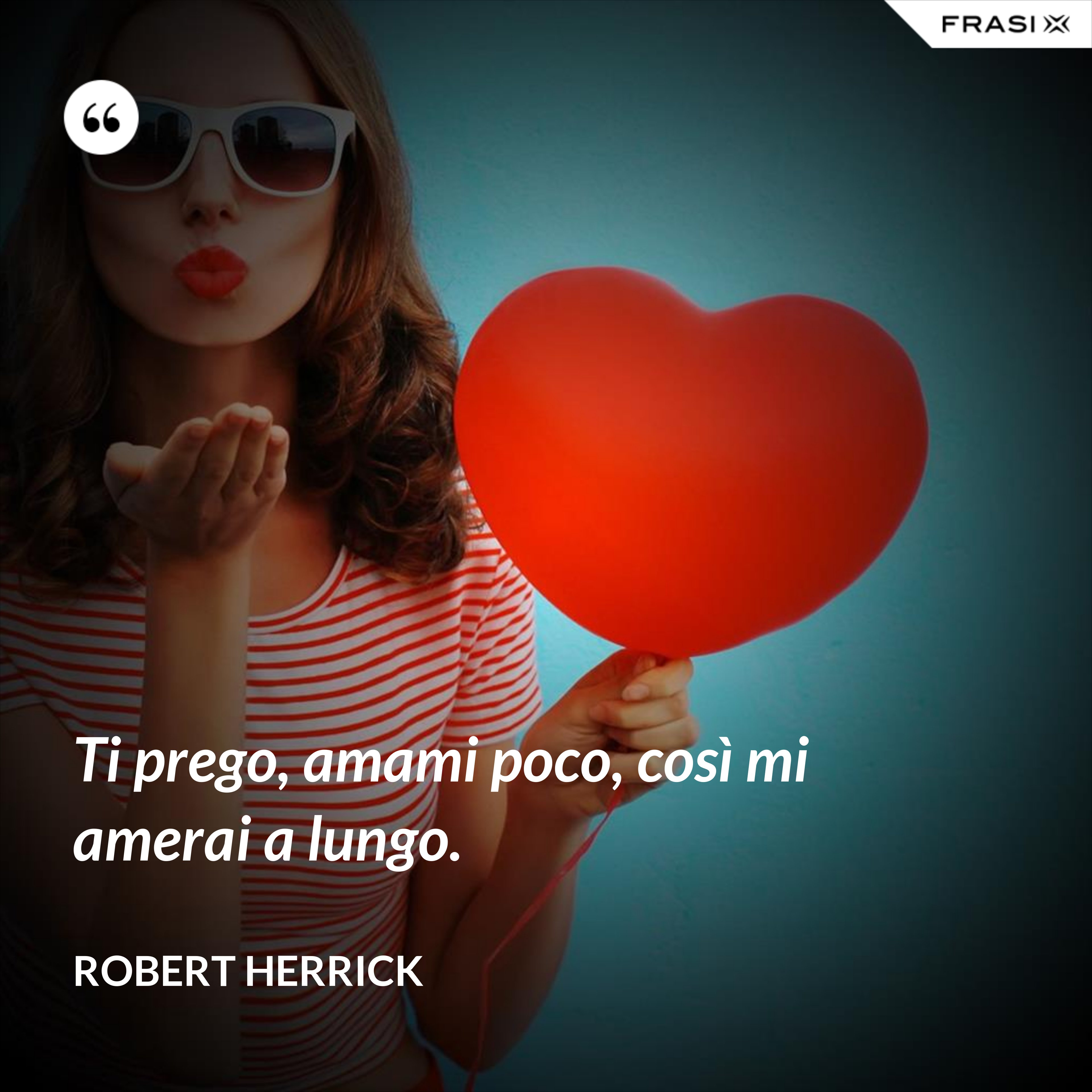 Ti prego, amami poco, così mi amerai a lungo. - Robert Herrick