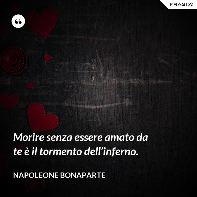 Morire senza essere amato da te è il tormento dell'inferno. - Napoleone Bonaparte