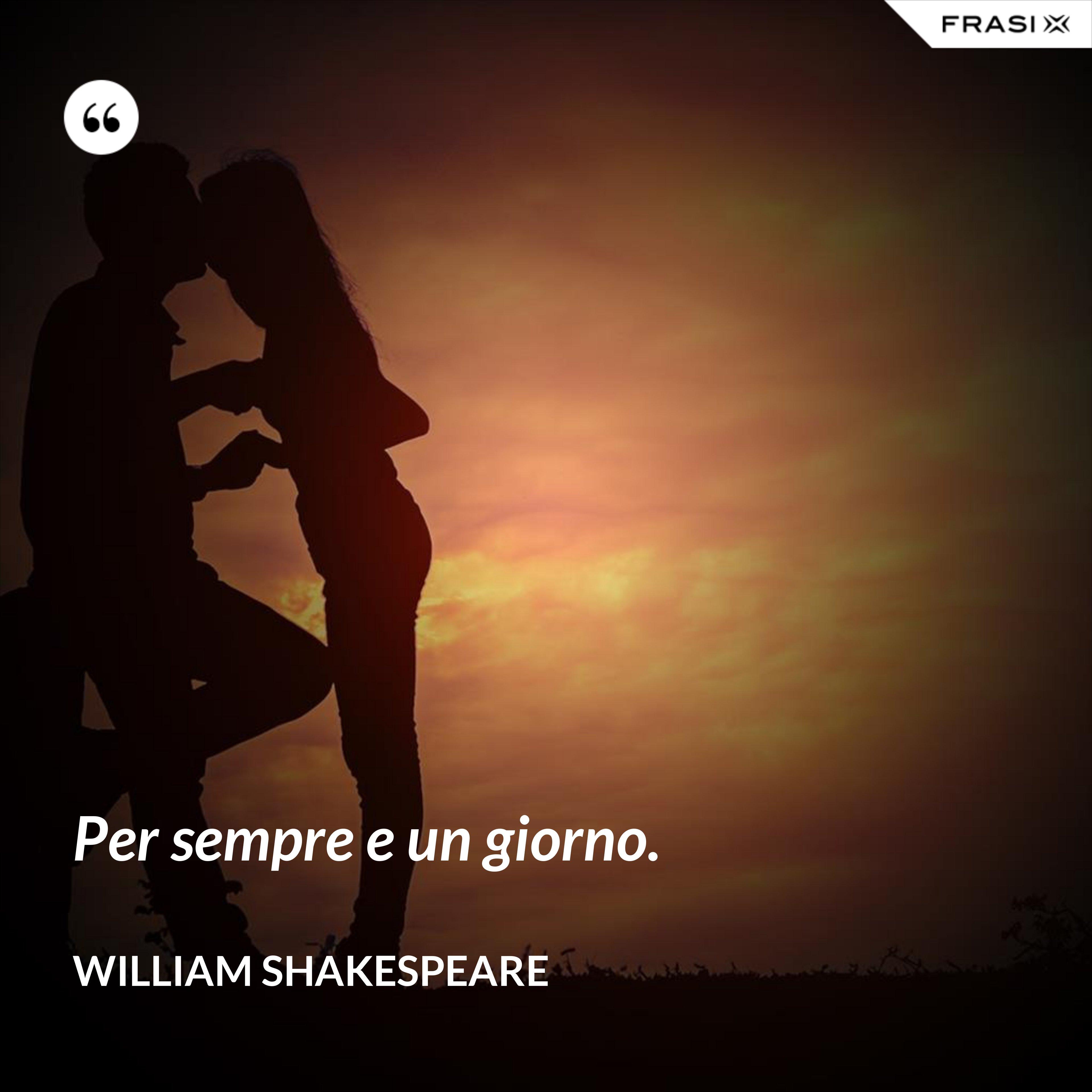 Per sempre e un giorno. - William Shakespeare