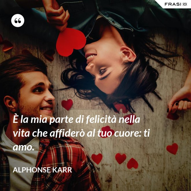 È la mia parte di felicità nella vita che affiderò al tuo cuore: ti amo. - Alphonse Karr