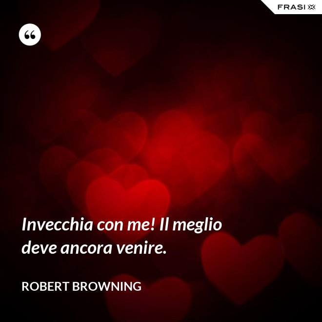 Invecchia con me! Il meglio deve ancora venire. - Robert Browning