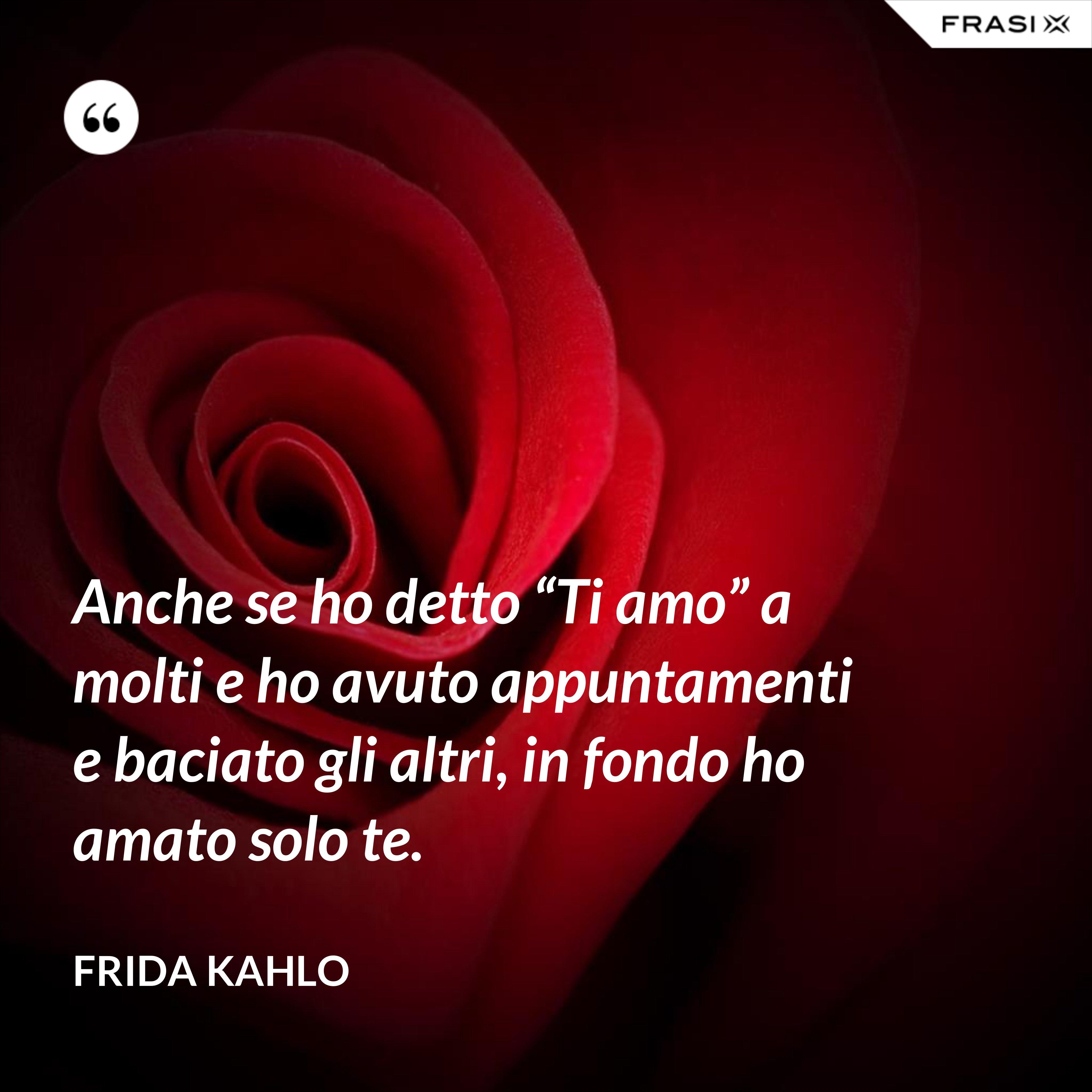 """Anche se ho detto """"Ti amo"""" a molti e ho avuto appuntamenti e baciato gli altri, in fondo ho amato solo te. - Frida Kahlo"""