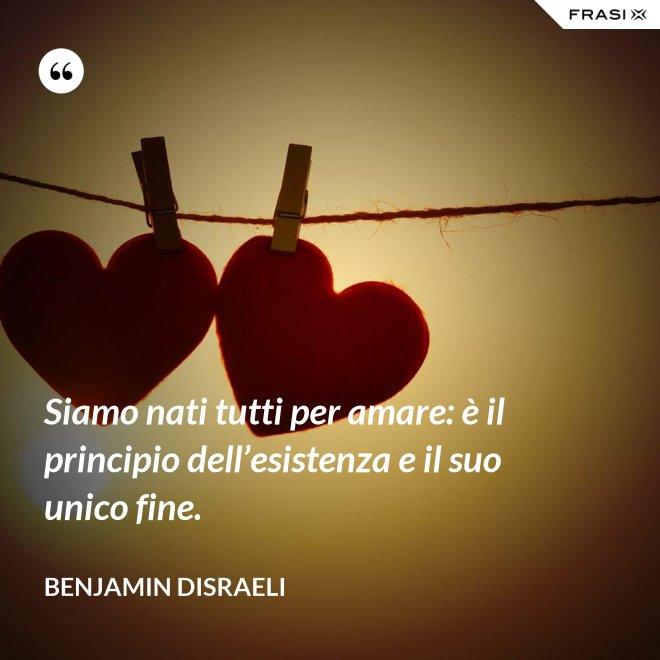 Siamo nati tutti per amare: è il principio dell'esistenza e il suo unico fine. - Benjamin Disraeli