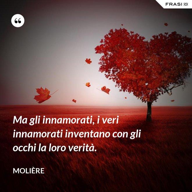 Ma gli innamorati, i veri innamorati inventano con gli occhi la loro verità. - Molière