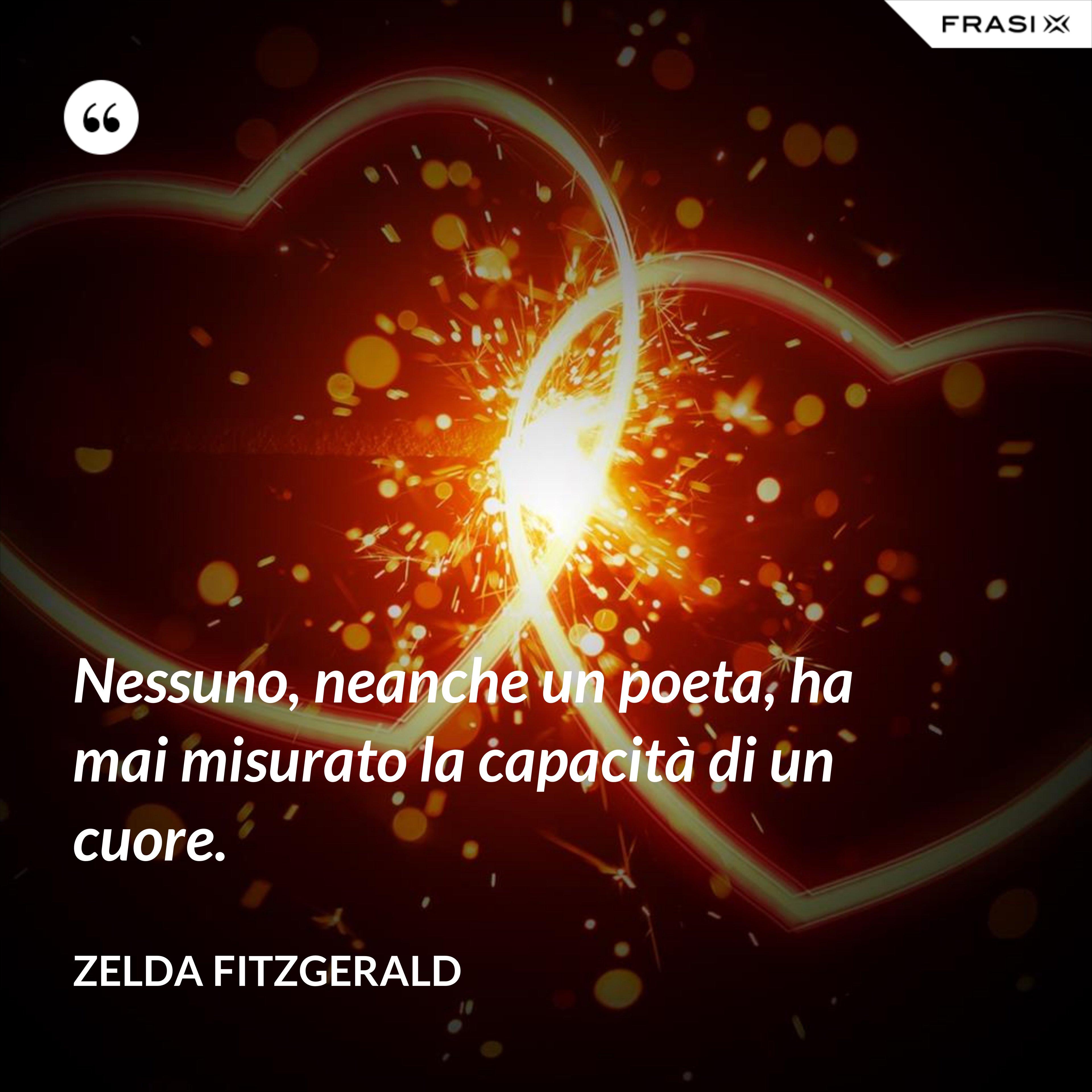 Nessuno, neanche un poeta, ha mai misurato la capacità di un cuore. - Zelda Fitzgerald