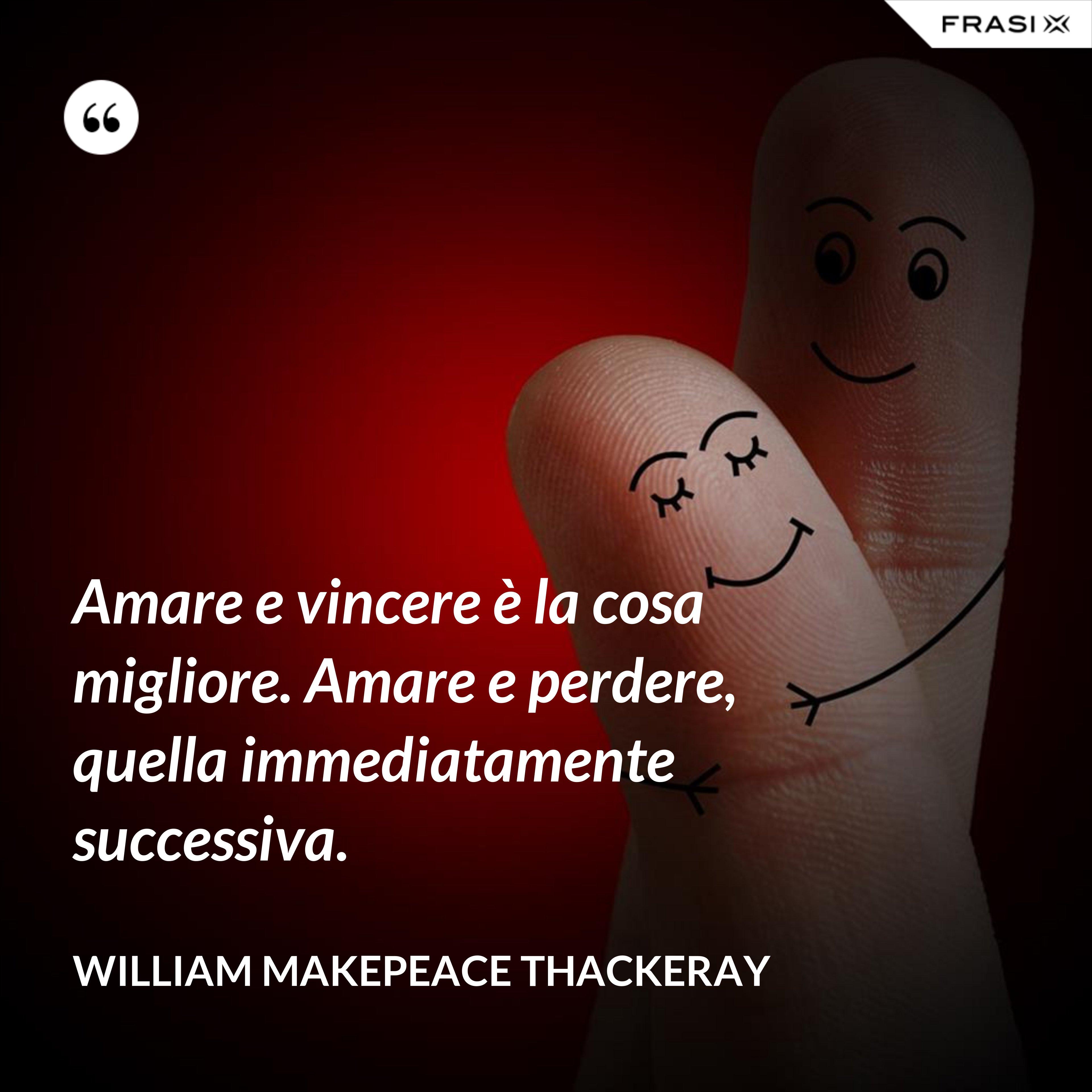 Amare e vincere è la cosa migliore. Amare e perdere, quella immediatamente successiva. - William Makepeace Thackeray