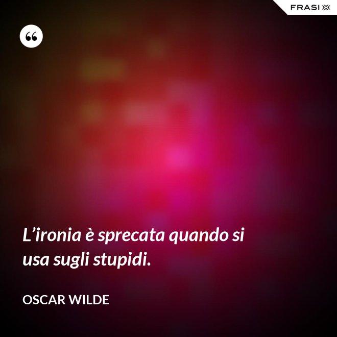 L'ironia è sprecata quando si usa sugli stupidi. - Oscar Wilde