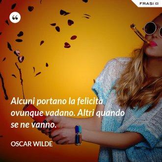 Alcuni portano la felicità ovunque vadano. Altri quando se ne vanno. - Oscar Wilde