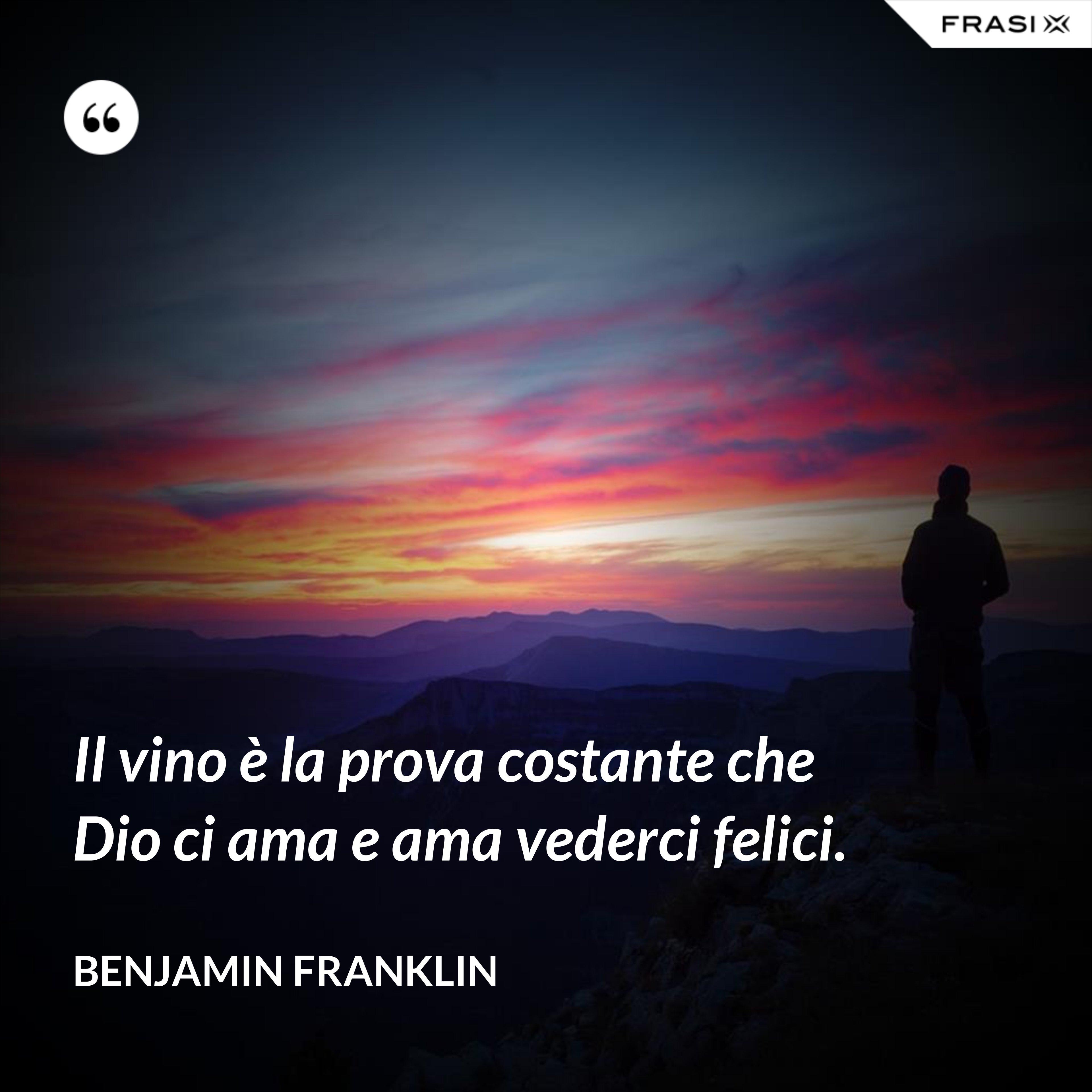 Il vino è la prova costante che Dio ci ama e ama vederci felici. - Benjamin Franklin