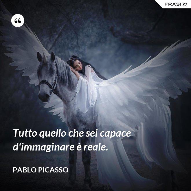 Tutto quello che sei capace d'immaginare è reale. - Pablo Picasso