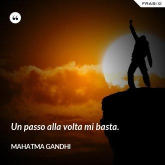 Un passo alla volta mi basta. - Mahatma Gandhi