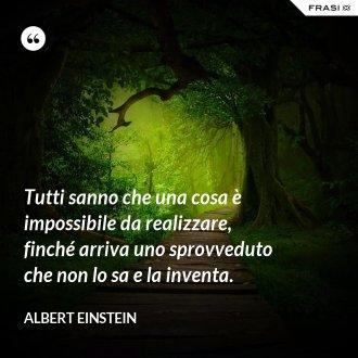 Tutti sanno che una cosa è impossibile da realizzare, finché arriva uno sprovveduto che non lo sa e la inventa.