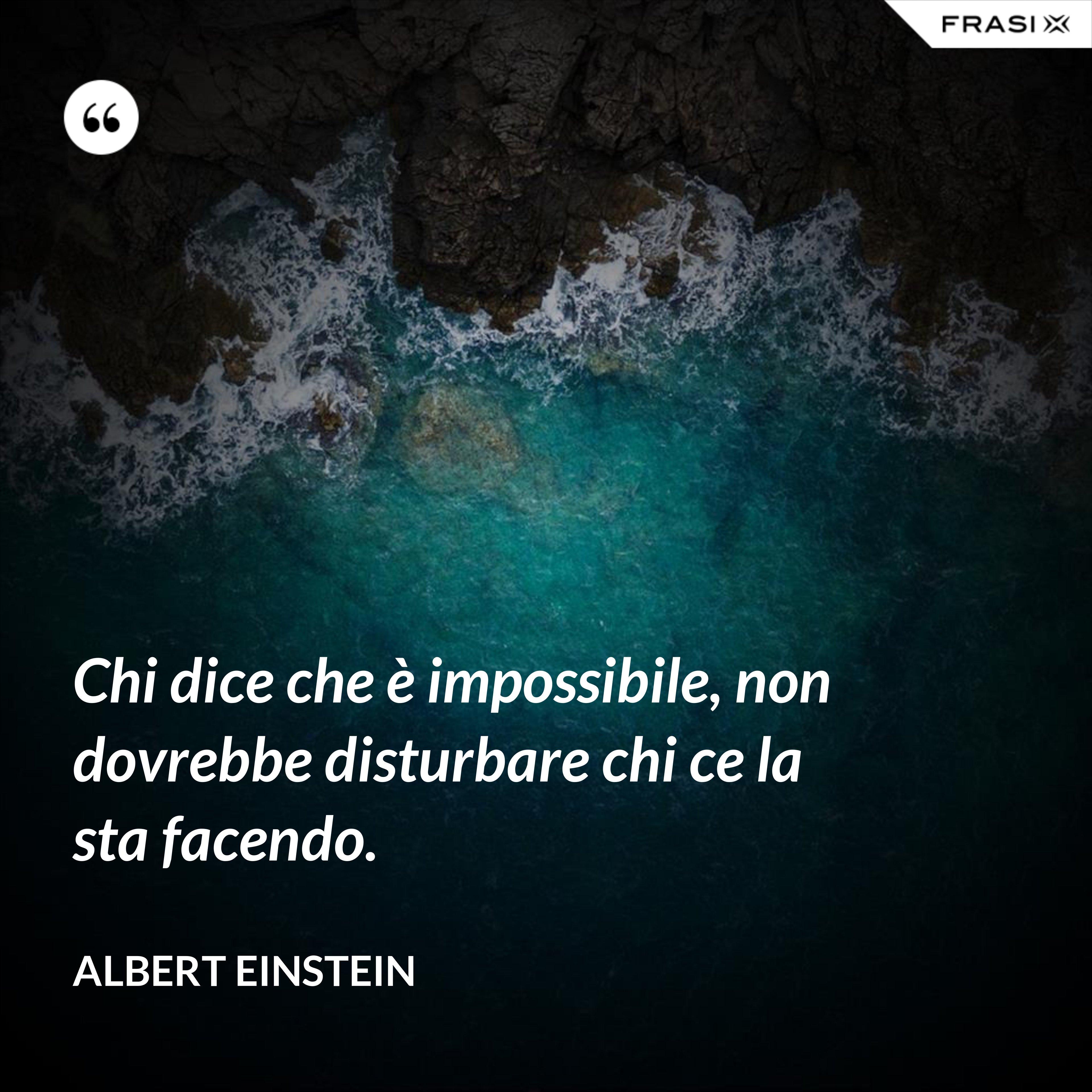 Chi dice che è impossibile, non dovrebbe disturbare chi ce la sta facendo. - Albert Einstein