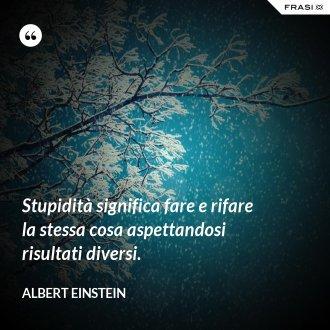 Stupidità significa fare e rifare la stessa cosa aspettandosi risultati diversi.
