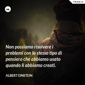 Non possiamo risolvere i problemi con lo stesso tipo di pensiero che abbiamo usato quando li abbiamo creati.