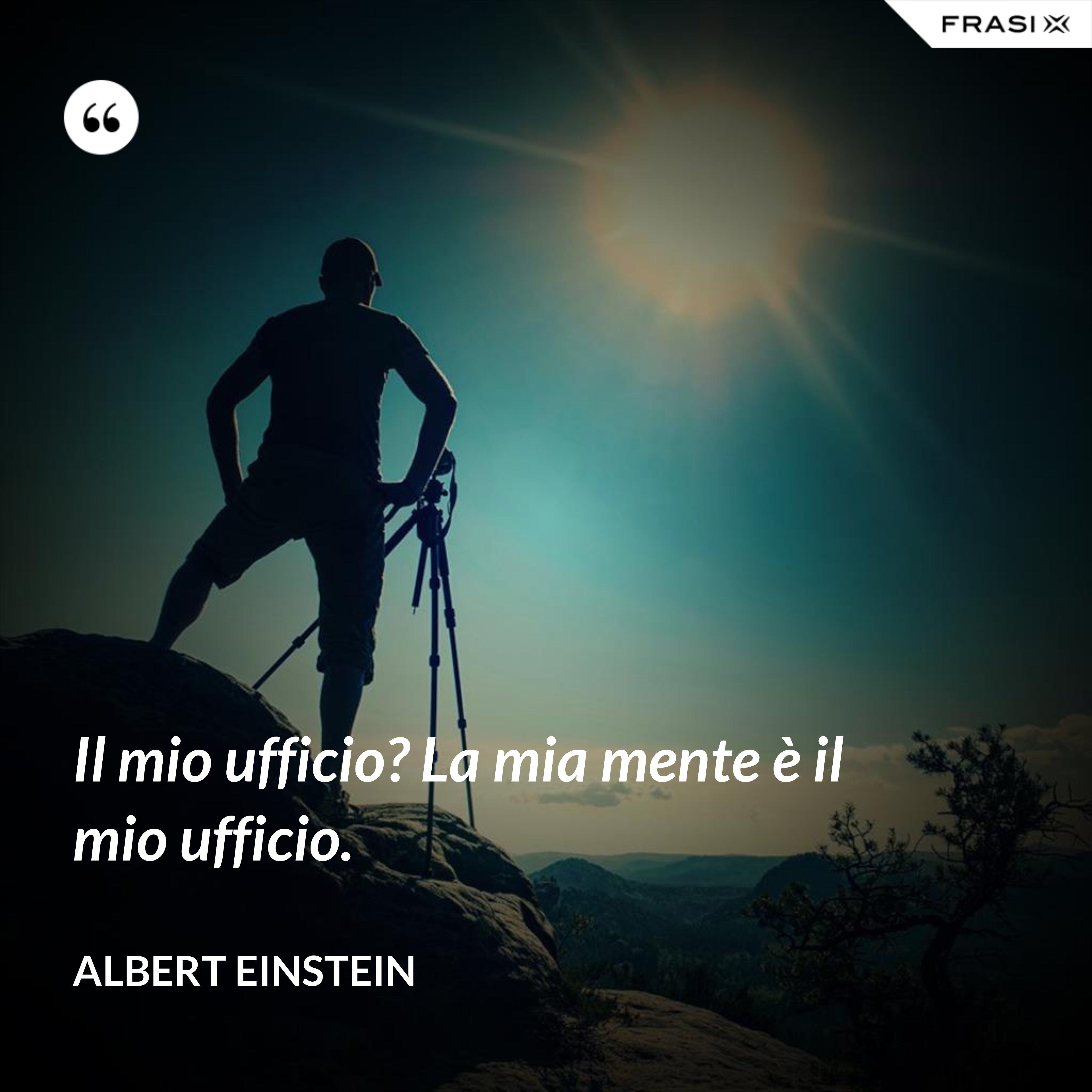 Il mio ufficio? La mia mente è il mio ufficio. - Albert Einstein