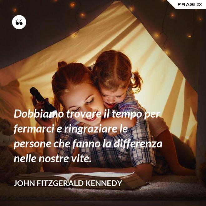 Dobbiamo trovare il tempo per fermarci e ringraziare le persone che fanno la differenza nelle nostre vite. - John Fitzgerald Kennedy