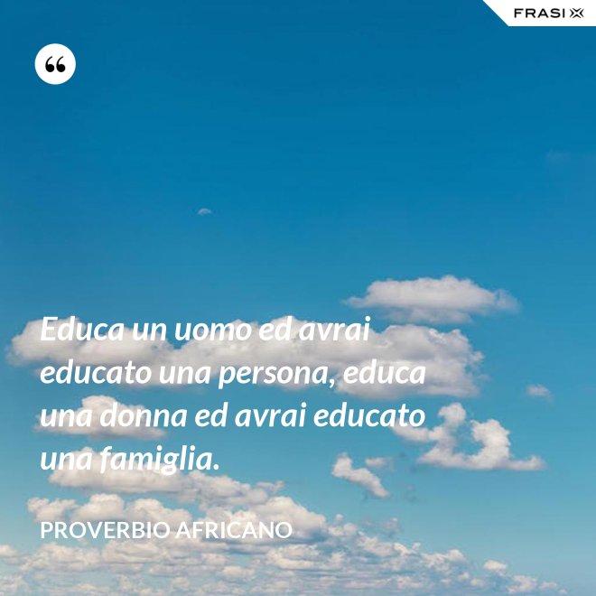 Educa un uomo ed avrai educato una persona, educa una donna ed avrai educato una famiglia. - Proverbio Africano