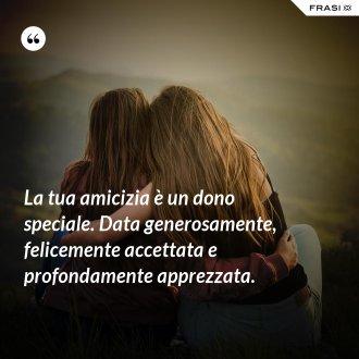La tua amicizia è un dono speciale. Data generosamente, felicemente accettata e profondamente apprezzata. - Anonimo