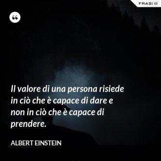 Il valore di una persona risiede in ciò che è capace di dare e non in ciò che è capace di prendere.
