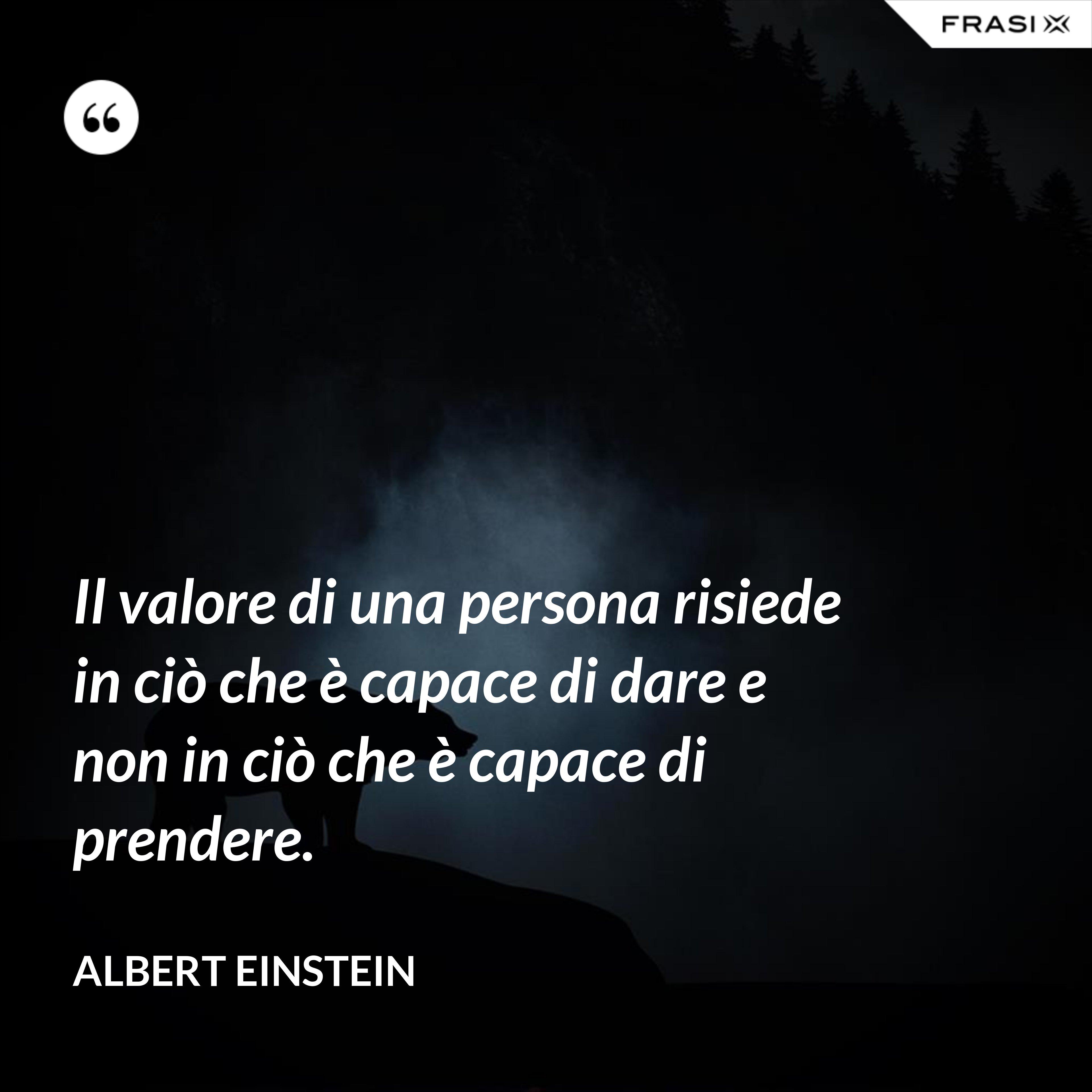 Il valore di una persona risiede in ciò che è capace di dare e non in ciò che è capace di prendere. - Albert Einstein