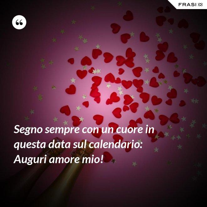 Segno sempre con un cuore in questa data sul calendario: Auguri amore mio! - Anonimo