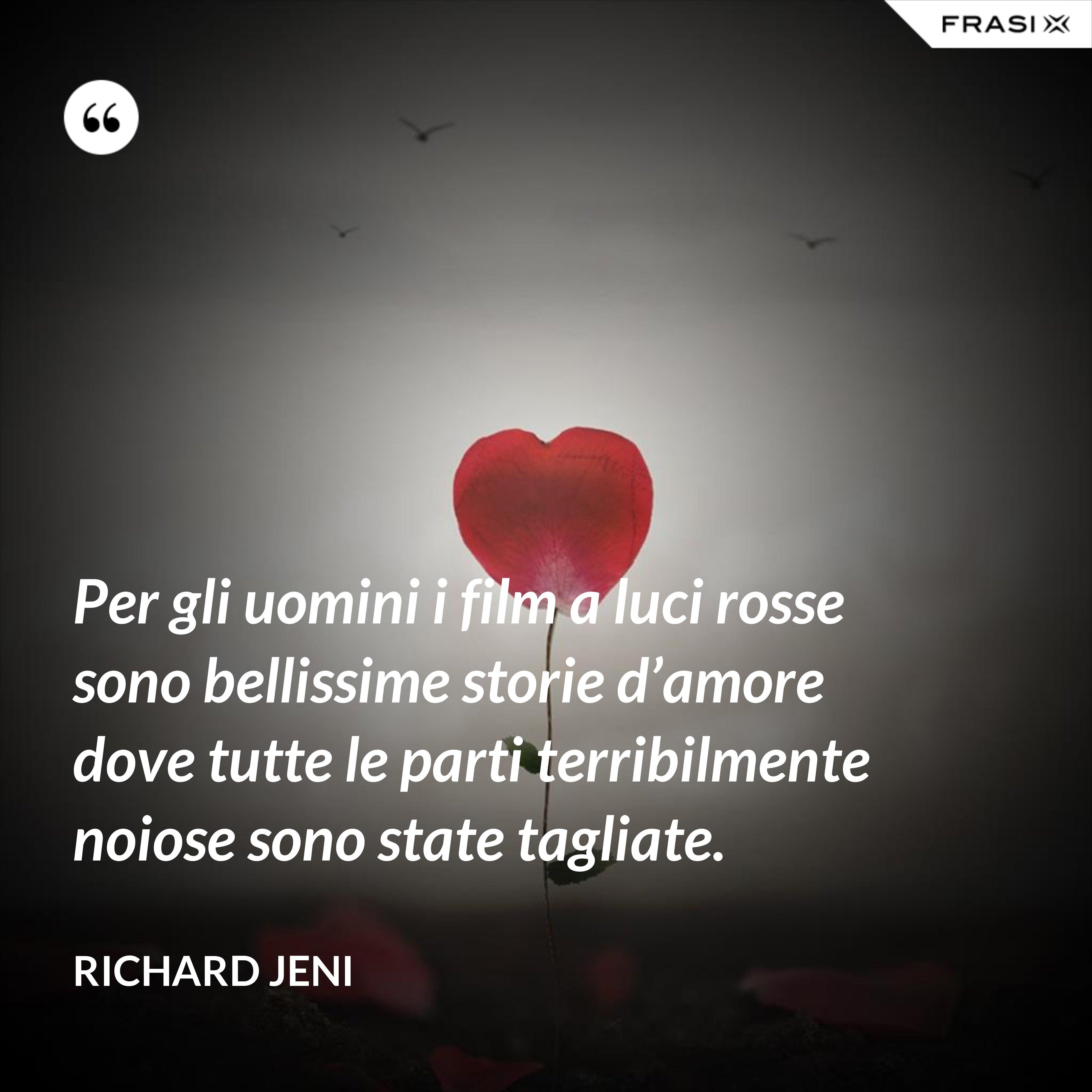 Per gli uomini i film a luci rosse sono bellissime storie d'amore dove tutte le parti terribilmente noiose sono state tagliate. - Richard Jeni