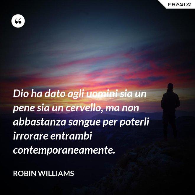 Dio ha dato agli uomini sia un pene sia un cervello, ma non abbastanza sangue per poterli irrorare entrambi contemporaneamente. - Robin Williams
