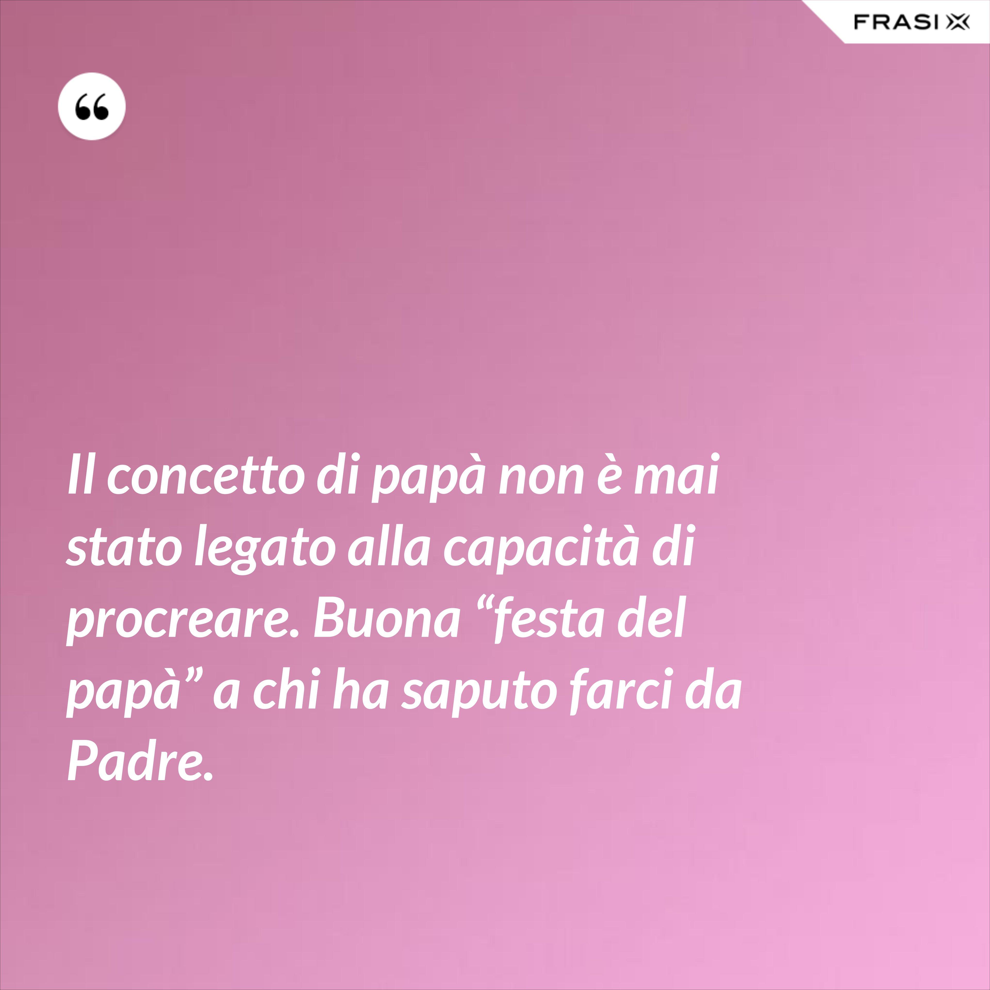 """Il concetto di papà non è mai stato legato alla capacità di procreare. Buona """"festa del papà"""" a chi ha saputo farci da Padre. - Anonimo"""
