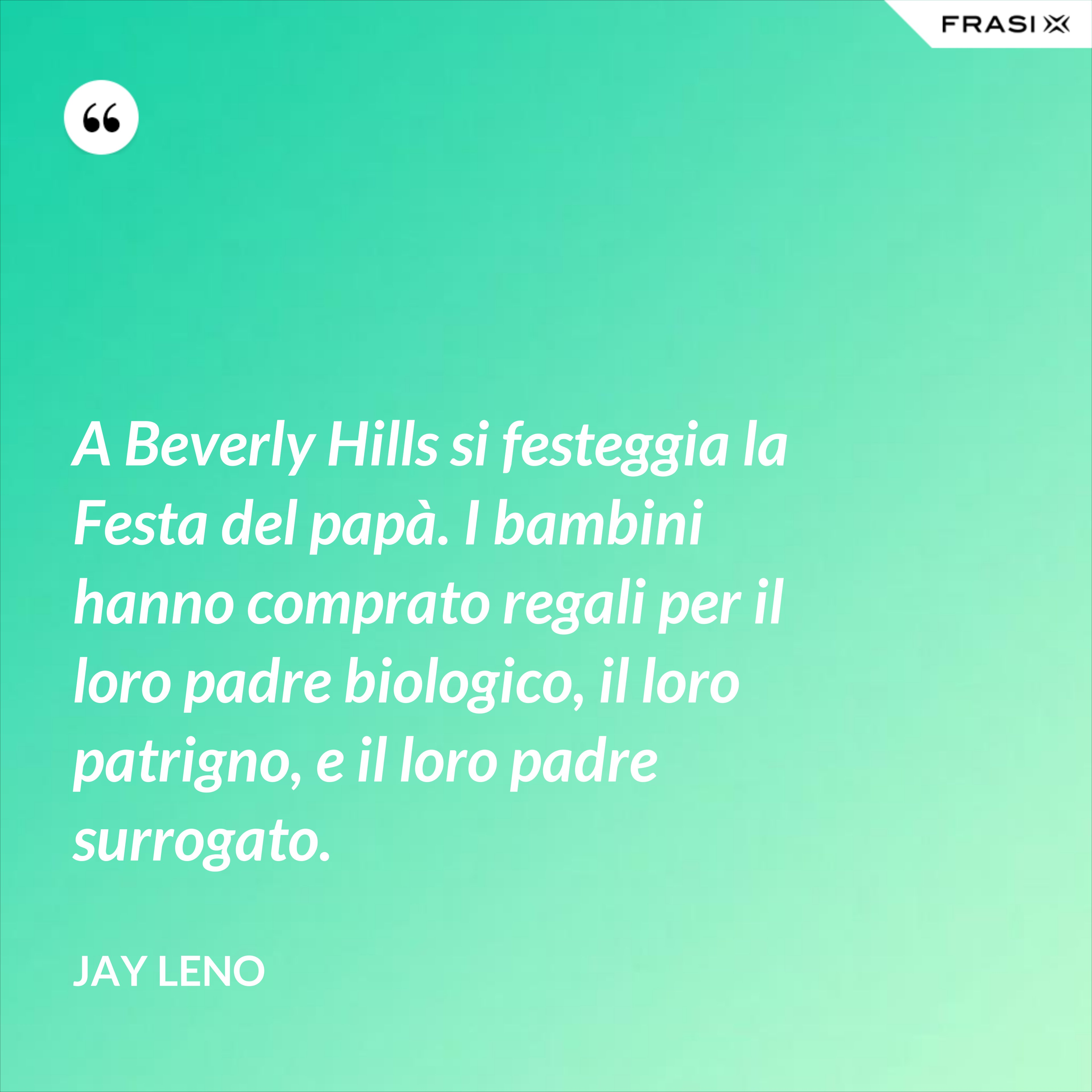 A Beverly Hills si festeggia la Festa del papà. I bambini hanno comprato regali per il loro padre biologico, il loro patrigno, e il loro padre surrogato. - Jay Leno