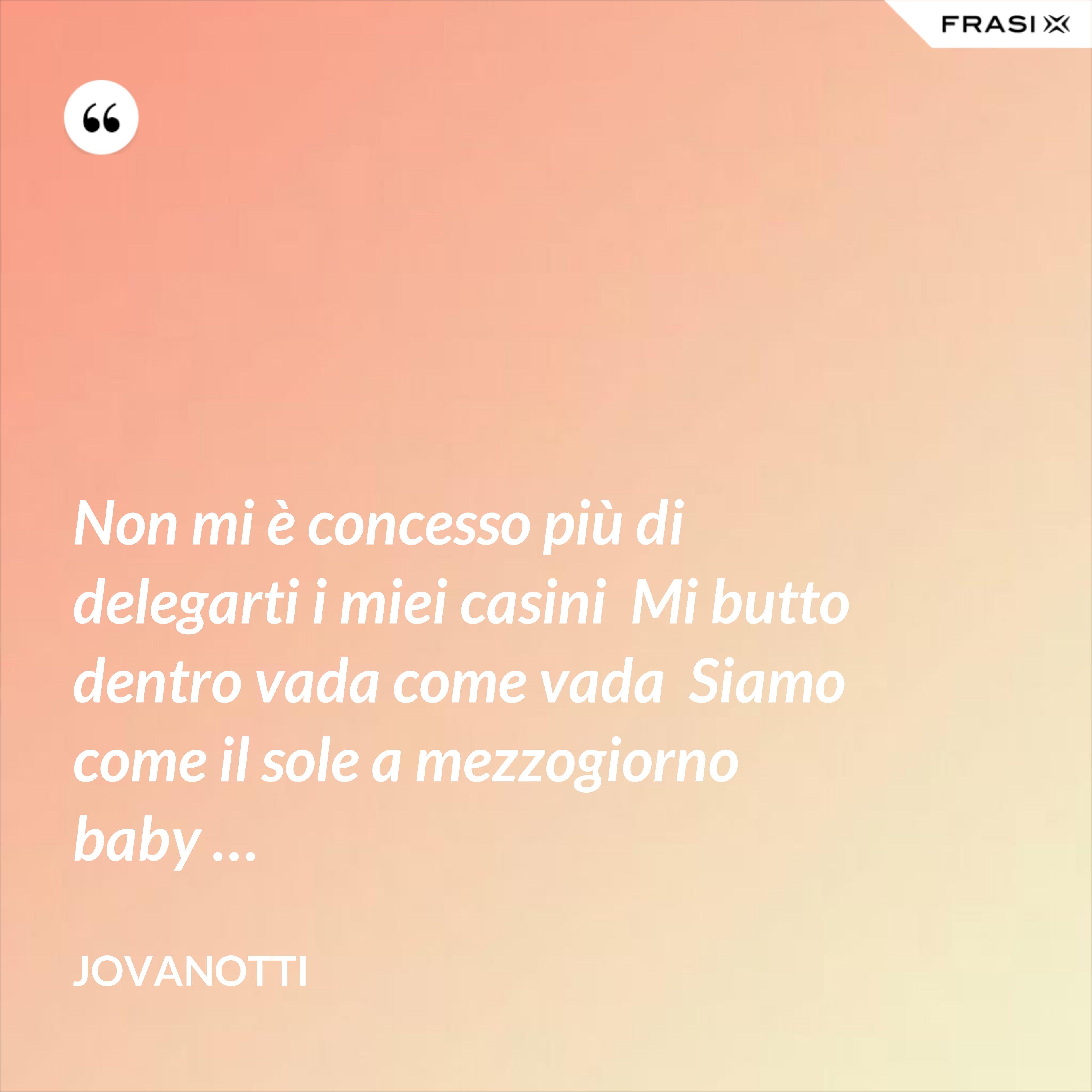 Non mi è concesso più di delegarti i miei casini  Mi butto dentro vada come vada  Siamo come il sole a mezzogiorno baby … - Jovanotti