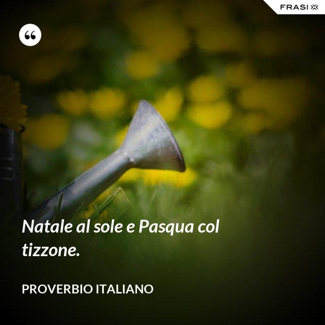 Natale al sole e Pasqua col tizzone. - Proverbio italiano