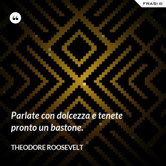 Parlate con dolcezza e tenete pronto un bastone. - Theodore Roosevelt