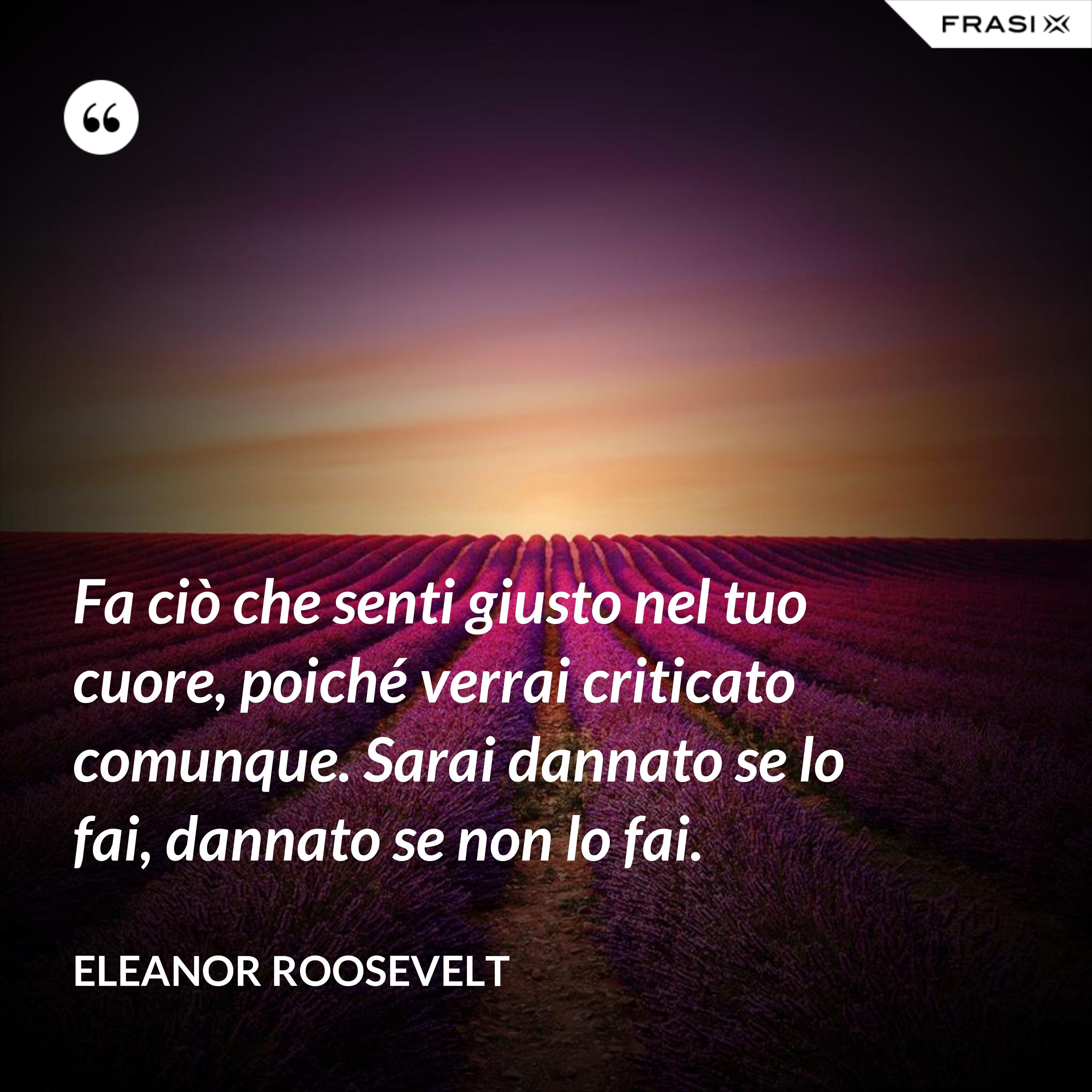 Fa ciò che senti giusto nel tuo cuore, poiché verrai criticato comunque. Sarai dannato se lo fai, dannato se non lo fai. - Eleanor Roosevelt