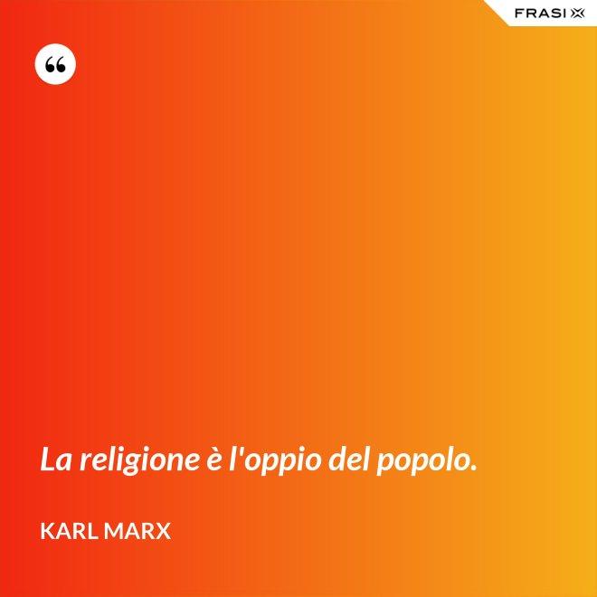 La religione è l'oppio del popolo. - Karl Marx