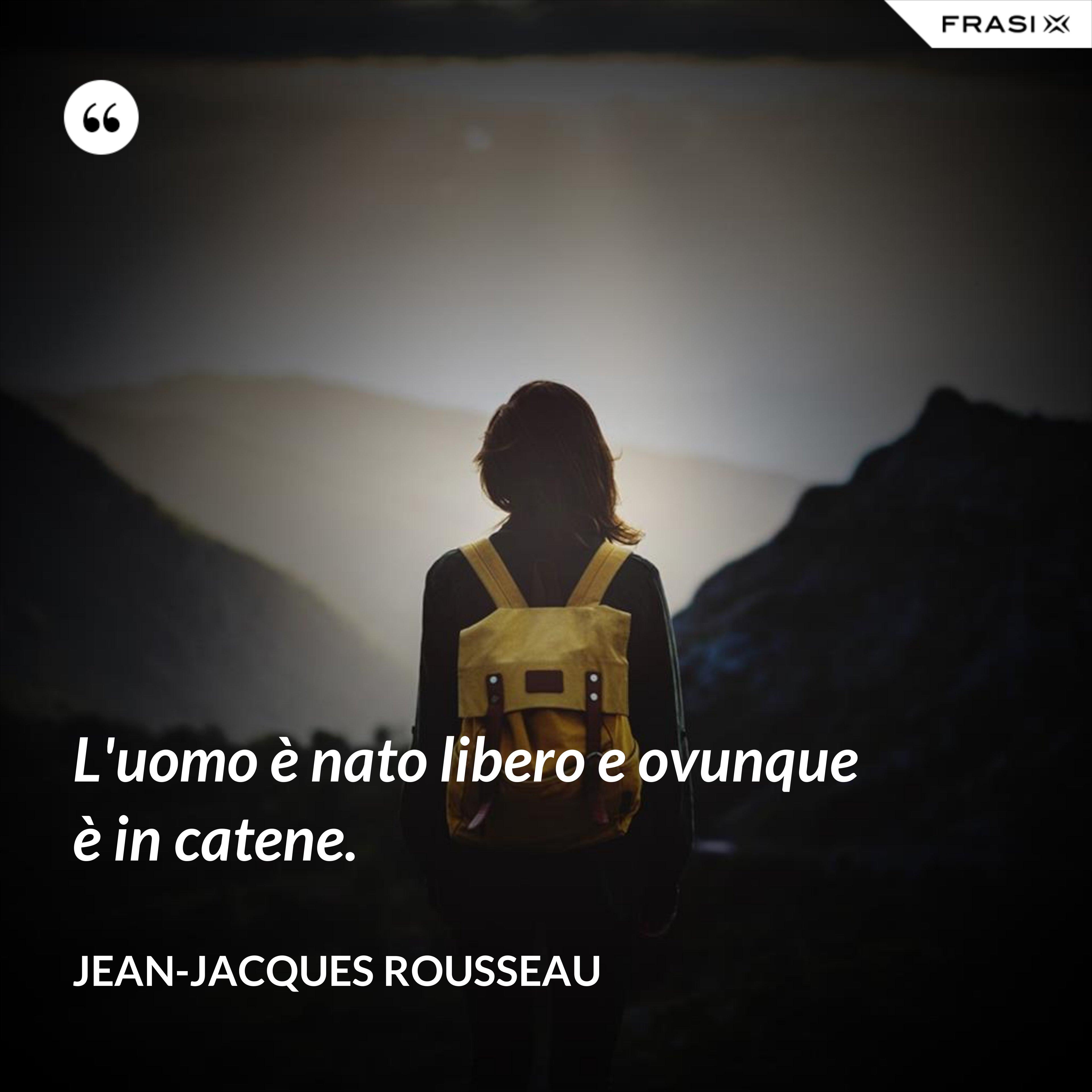 L'uomo è nato libero e ovunque è in catene. - Jean-Jacques Rousseau