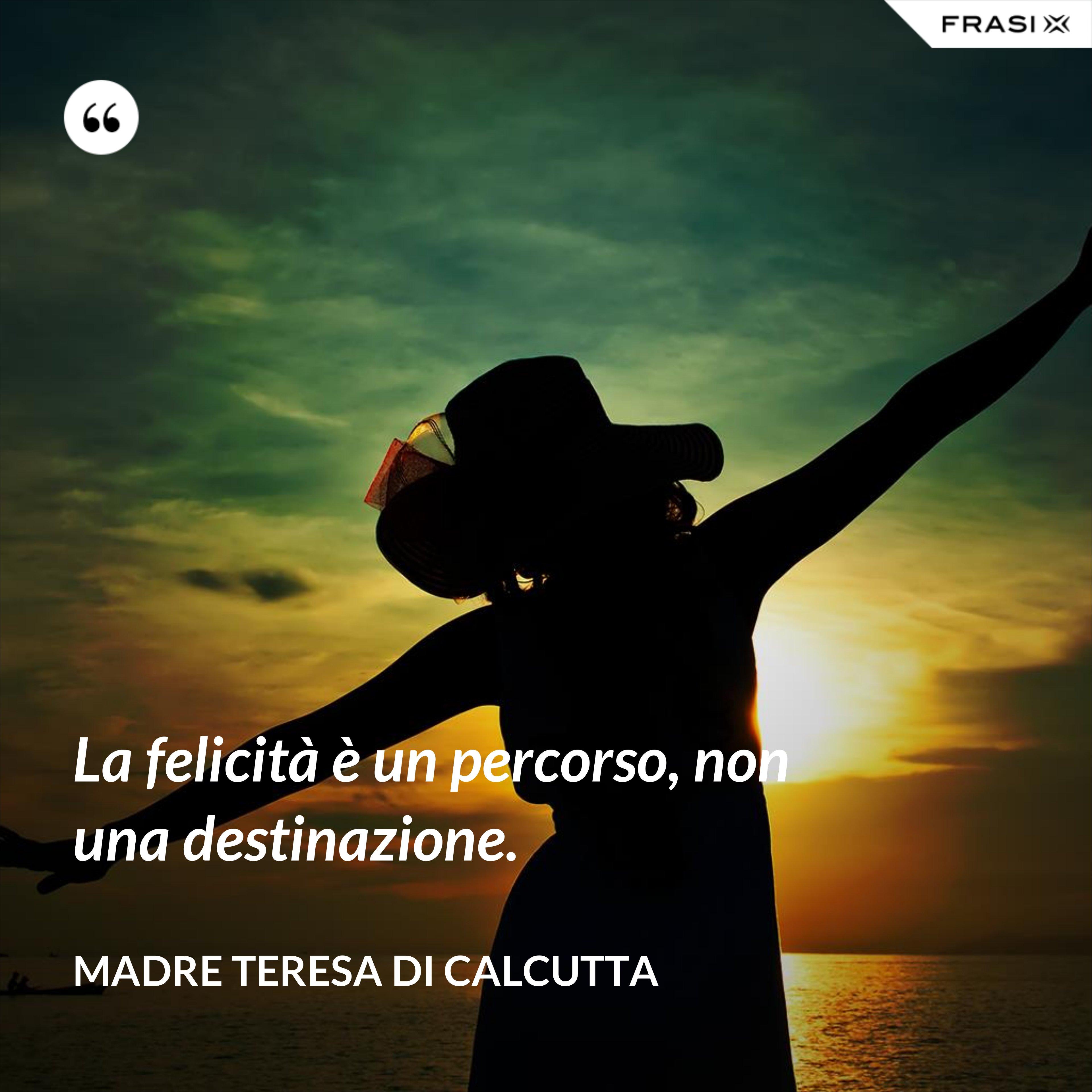 La felicità è un percorso, non una destinazione. - Madre Teresa Di Calcutta