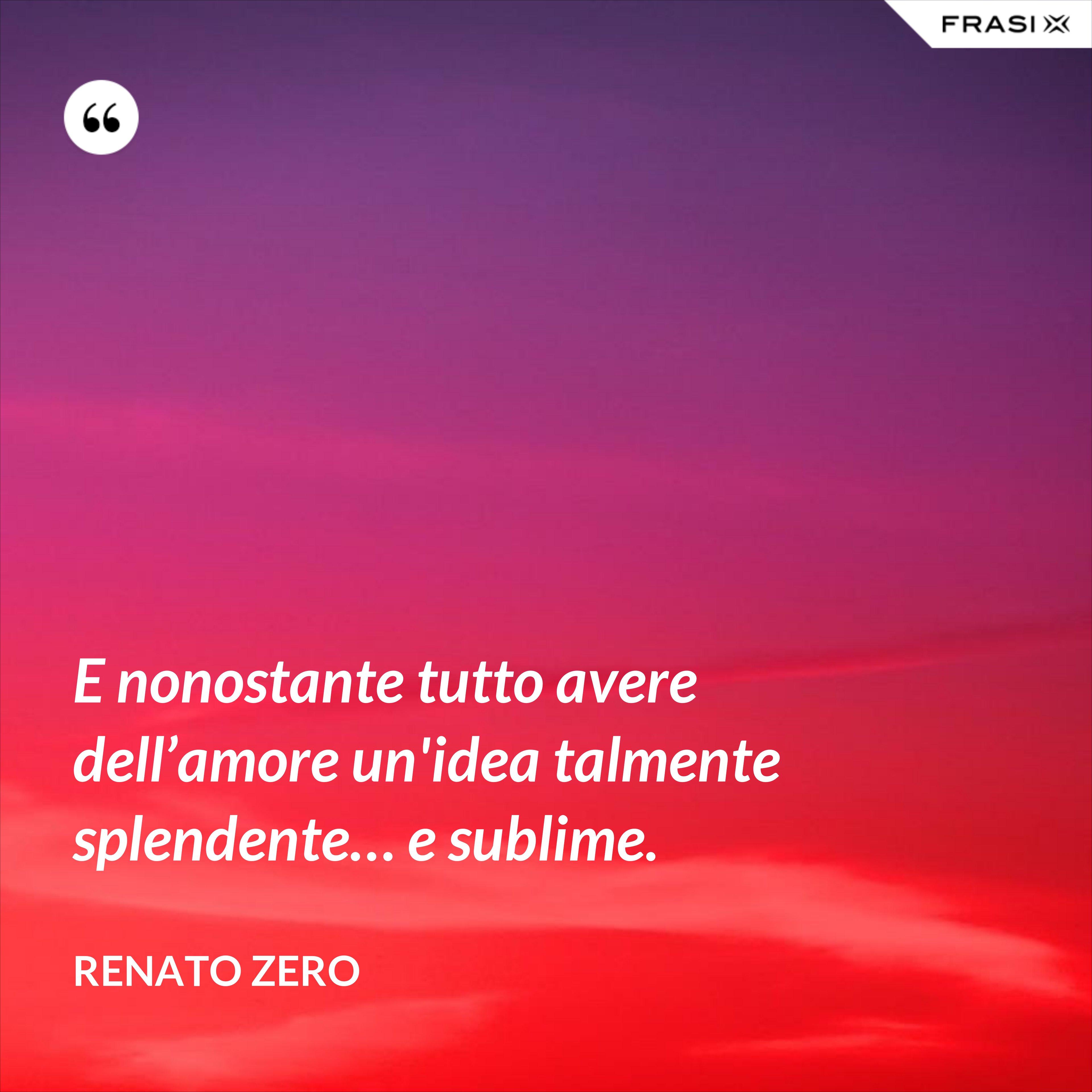 E nonostante tutto avere dell'amore un'idea talmente splendente… e sublime. - Renato Zero