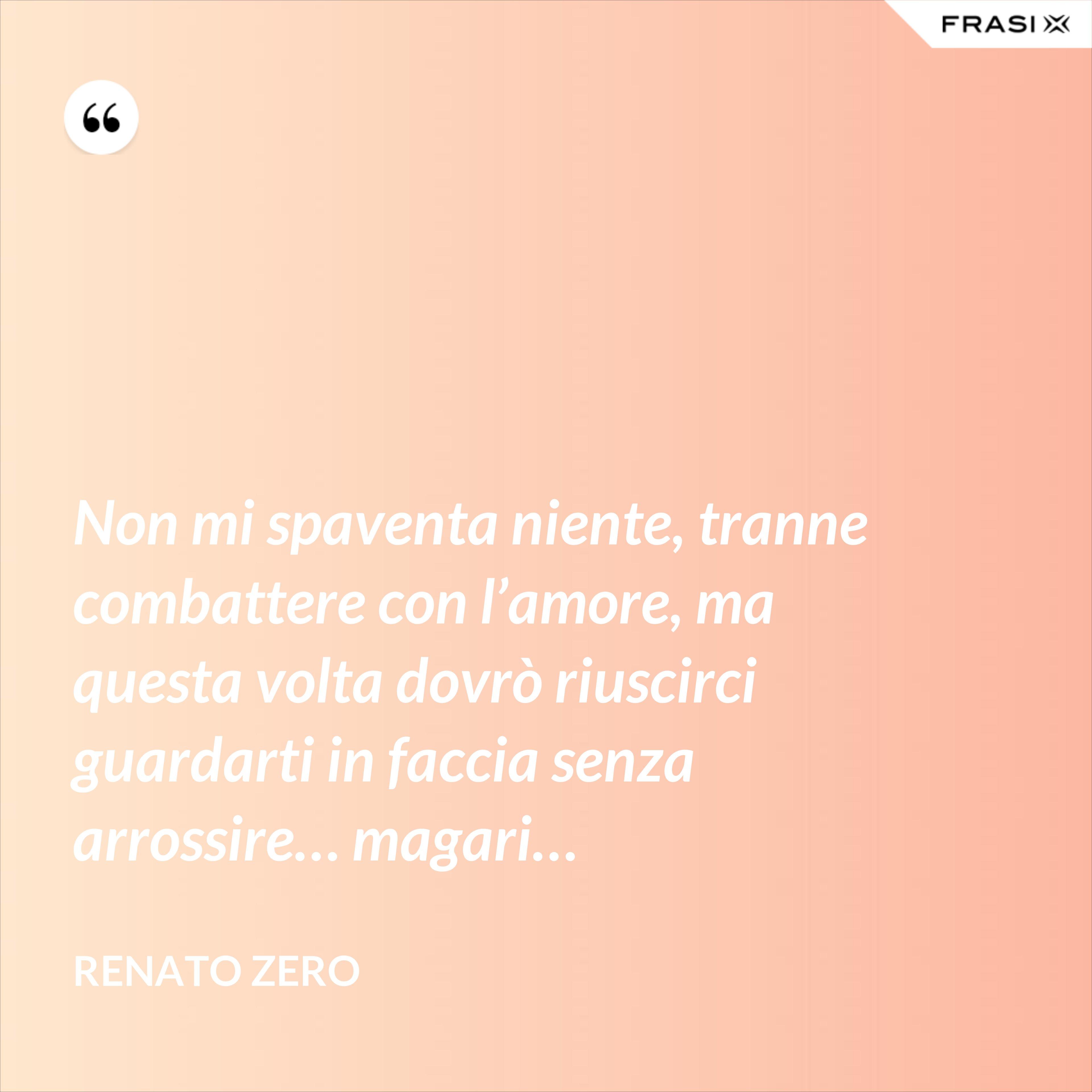 Non mi spaventa niente, tranne combattere con l'amore, ma questa volta dovrò riuscirci guardarti in faccia senza arrossire… magari… - Renato Zero