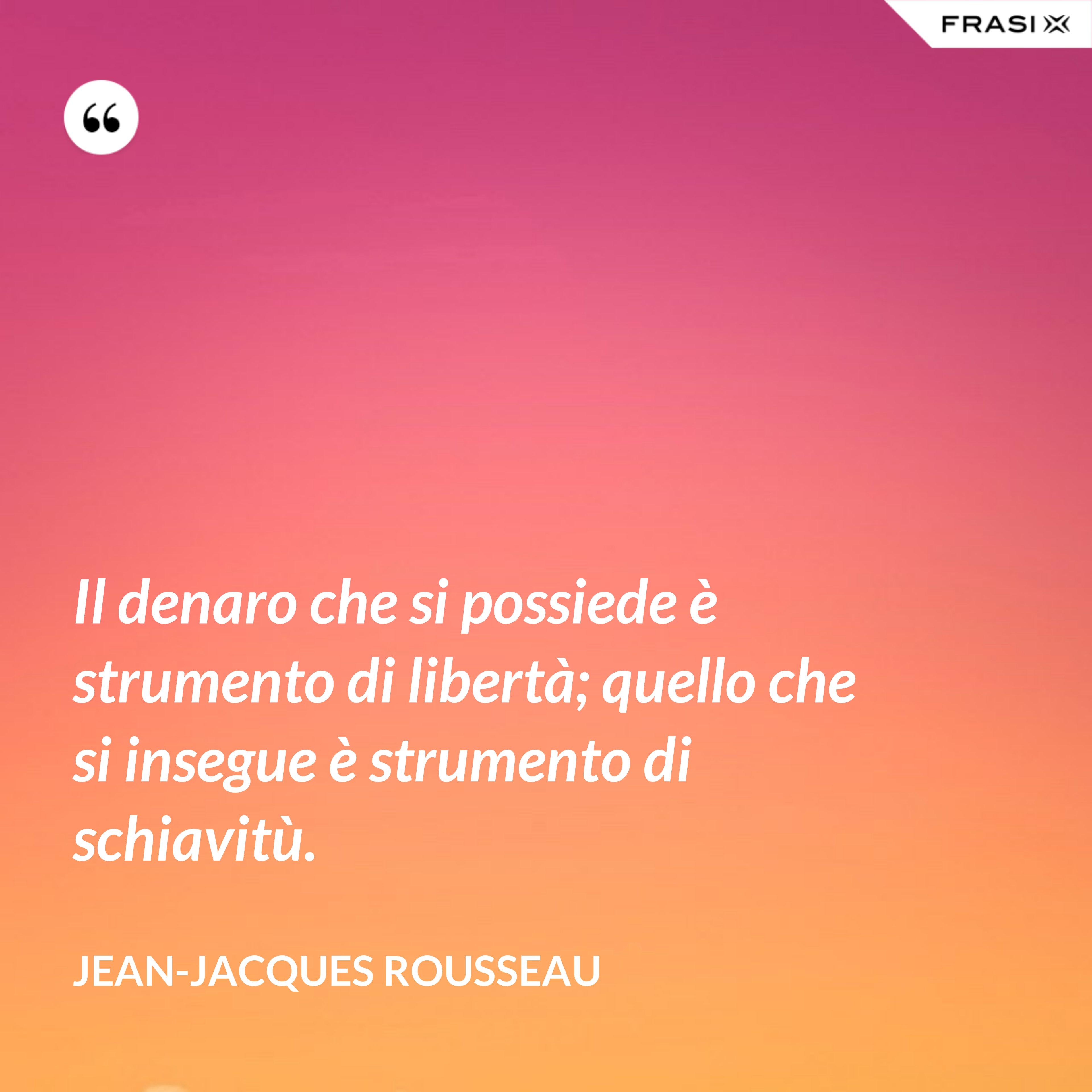 Il denaro che si possiede è strumento di libertà; quello che si insegue è strumento di schiavitù. - Jean-Jacques Rousseau