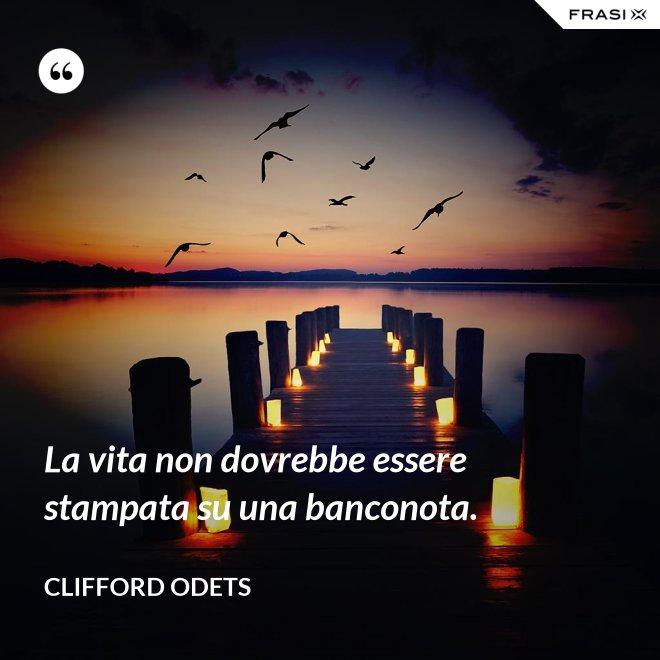 La vita non dovrebbe essere stampata su una banconota. - Clifford Odets