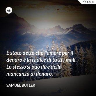 È stato detto che l'amore per il denaro è la radice di tutti i mali. Lo stesso si può dire della mancanza di denaro. - Samuel Butler
