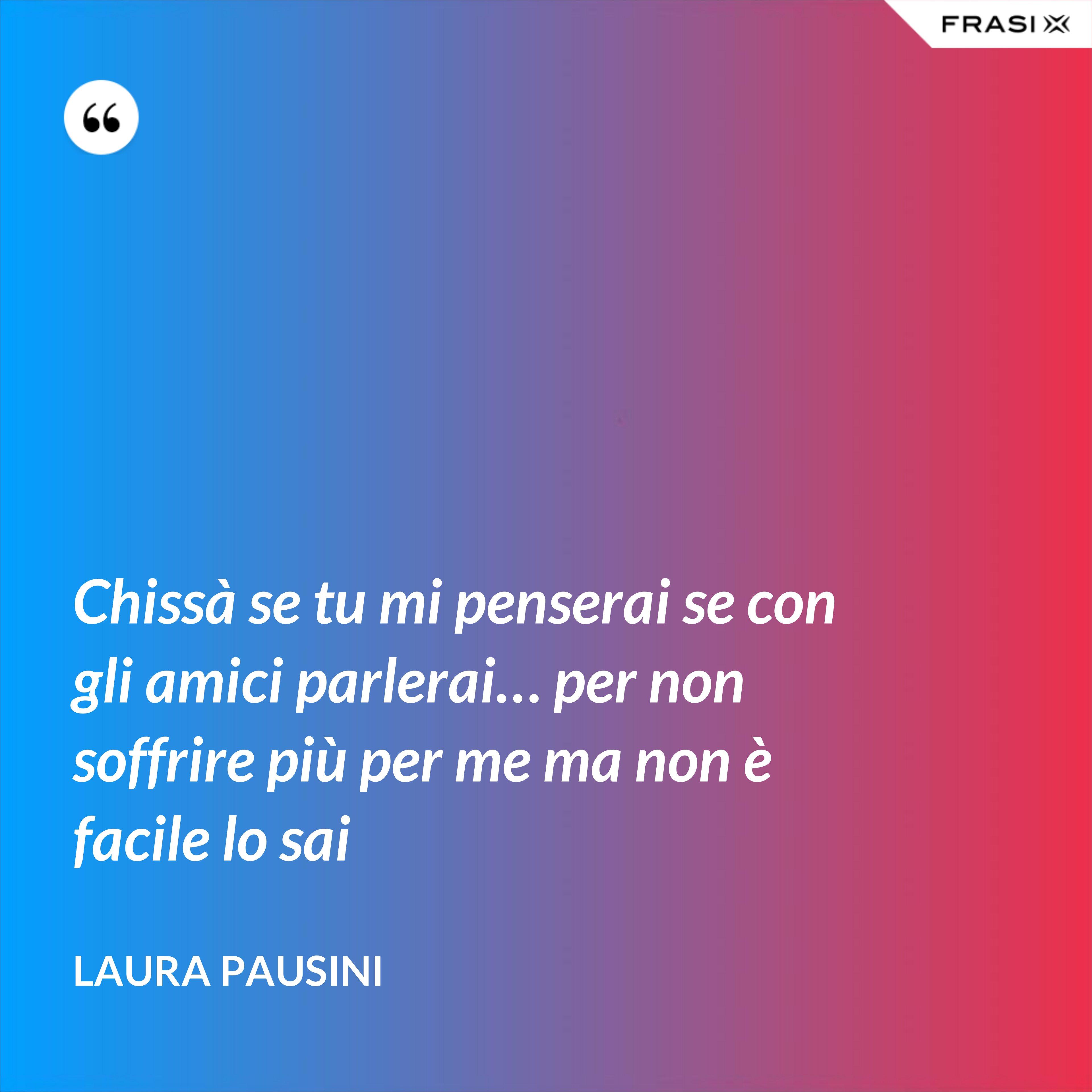 Chissà se tu mi penserai se con gli amici parlerai… per non soffrire più per me ma non è facile lo sai - Laura Pausini