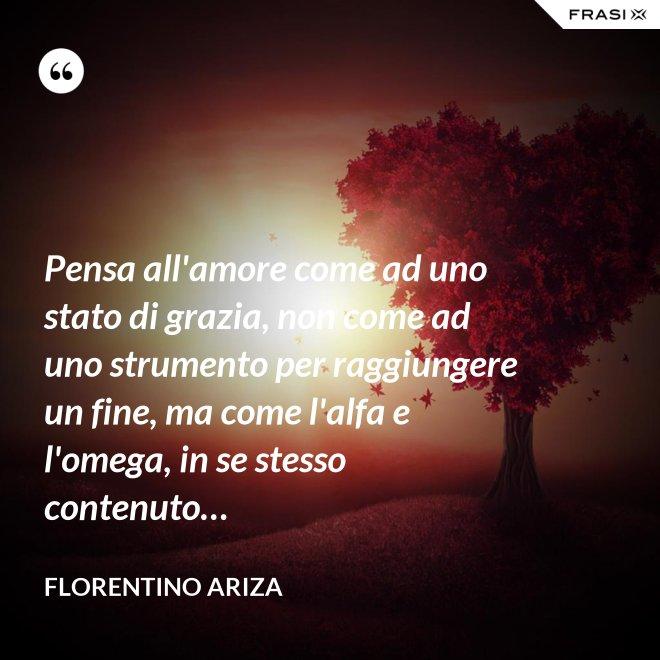 Pensa all'amore come ad uno stato di grazia, non come ad uno strumento per raggiungere un fine, ma come l'alfa e l'omega, in se stesso contenuto… - Florentino Ariza